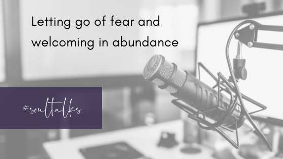 Soul Talks: Episode 7 – Letting go of fear and welcoming in abundance