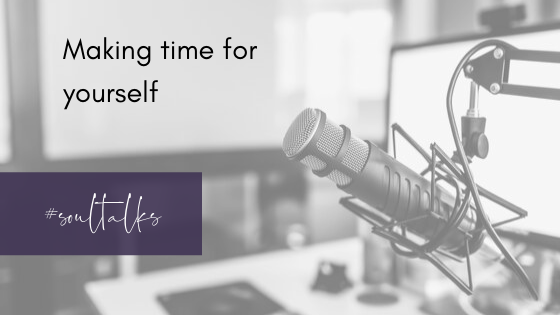 Soul Talks: Episode 4 – Making time for yourself