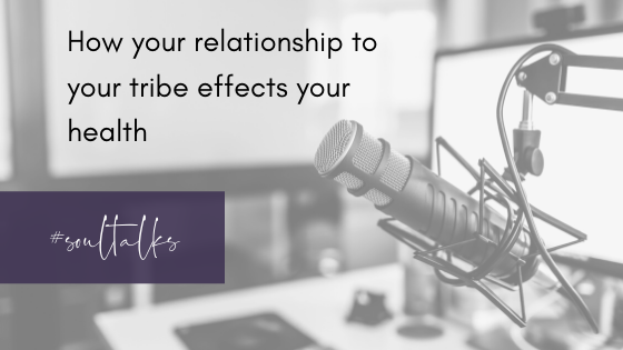 Soul Talks: Episode 12 – How your relationship to your tribe effects your health