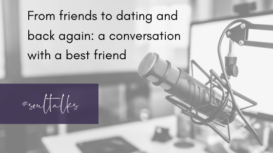 Soul Talks: Episode 13 – From friends to dating and back again: a conversation with a best friend