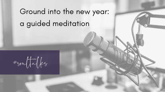 Soul Talks: Episode 14 – Ground into the new year: a guided meditation