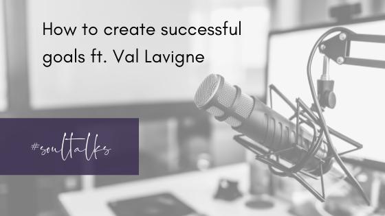 Soul Talks: Episode 15 – How to create successful goals ft. Val Lavigne