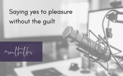 Soul Talks: Episode 16 – Saying yes to pleasure without the guilt