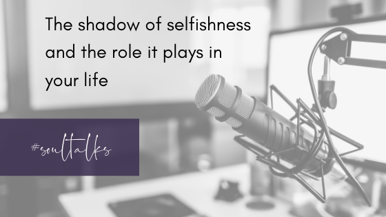 Soul Talks: Episode 18 – The shadow of selfishness & the role it plays in your life