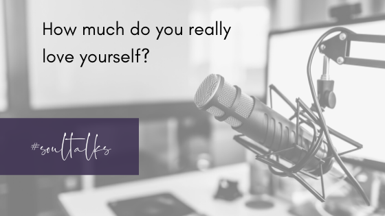 Soul Talks: Episode 19 – How much do you really love yourself?