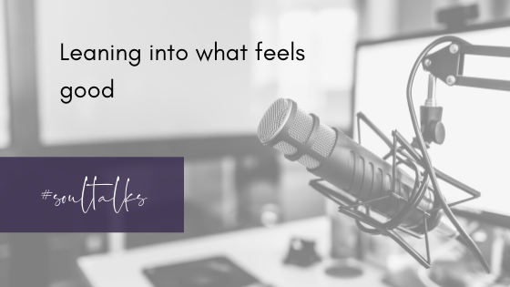 Soul Talks: Episode 22 – Leaning into what feels good