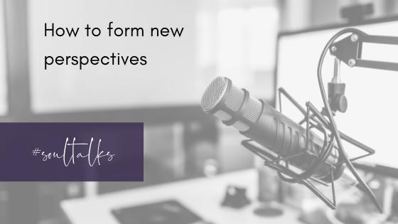 Soul Talks: Episode 23 – How to form new perspectives
