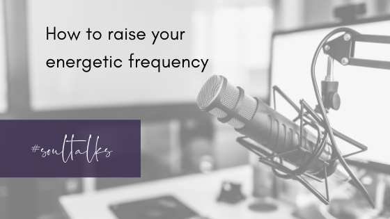 Soul Talks: Episode 24 – How to raise your energetic frequency