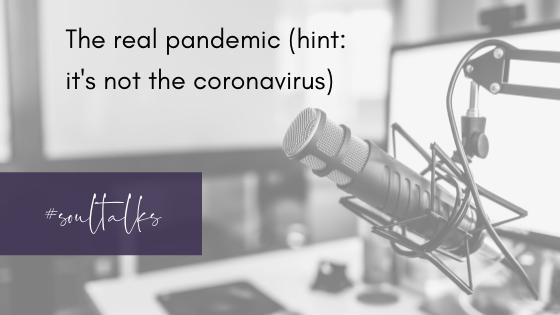 Soul Talks: Episode 27 – The real pandemic (hint: it's not the Coronavirus)