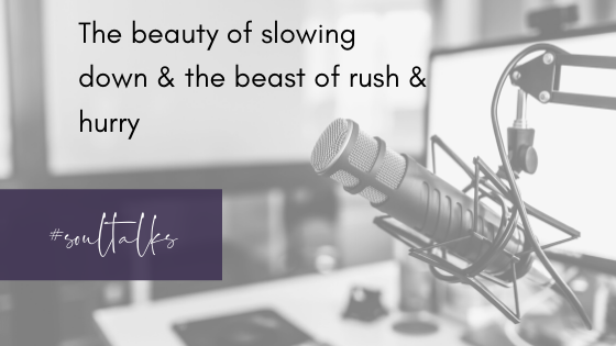 Soul Talks: Episode 30 – The beauty of slowing down and the beast of rush & hurry
