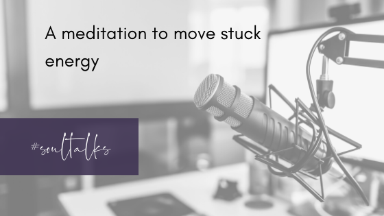 Soul Talks: Episode 33 – A meditation to move stuck energy