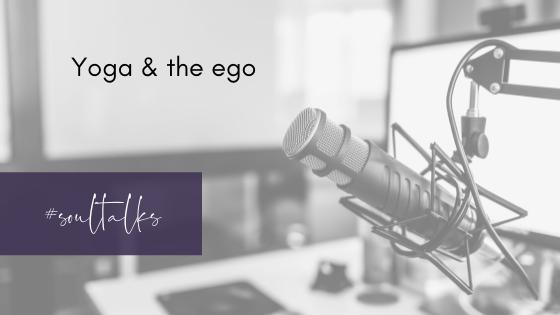 Soul Talks: Episode 35 – Yoga & the ego