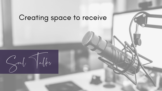 Soul Talks: Episode 40 – Creating space to receive